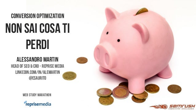 CONVERSION OPTIMIZATION NON SAI COSA TI PERDI Alessandromartin Head of SEO &CRO - Reprise Media linkedin.com/in/alemartin ...
