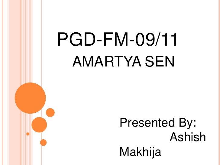PGD-FM-09/11<br />AMARTYA SEN<br />Presented By: <br />Ashish Makhija<br />