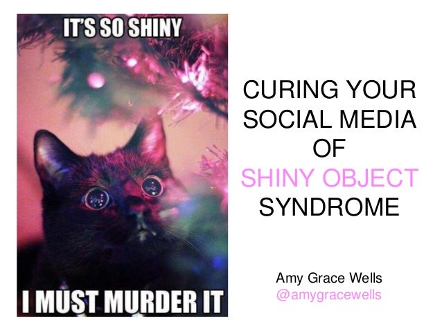 CURING YOUR SOCIAL MEDIA OF SHINY OBJECT SYNDROME Amy Grace Wells @amygracewells