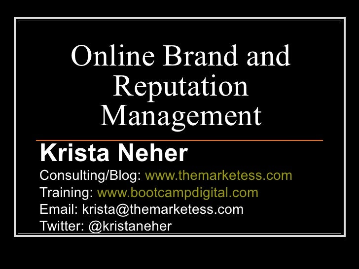 Online Brand and Reputation Management Krista Neher Consulting/Blog:  www.themarketess.com Training:  www.bootcampdigital....