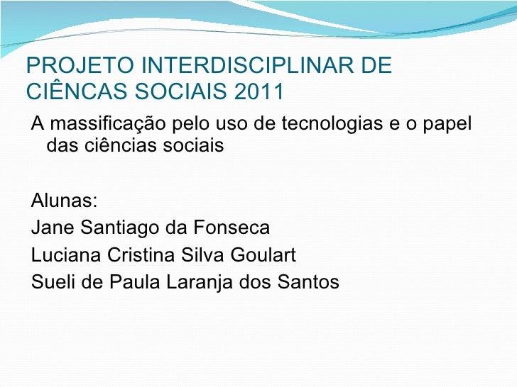 PROJETO INTERDISCIPLINAR DE CIÊNCAS SOCIAIS 2011 <ul><li>A massificação pelo uso de tecnologias e o papel das ciências soc...