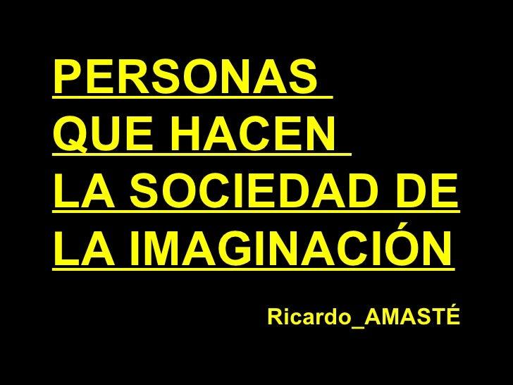 PERSONAS  QUE HACEN  LA SOCIEDAD DE  LA IMAGINACIÓN Ricardo_AMAST É
