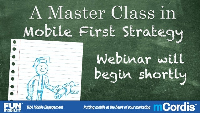 TM A Master Class in Mobile First Strategy A Master Class in Mobile First Strategy Webinar will begin shortly 11B2A Mobile...