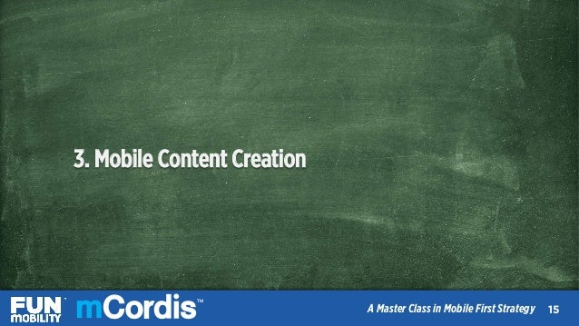 TM A Master Class in Mobile First Strategy 3. Mobile Content Creation 1616 TM A Master Class in Mobile First Strategy 15