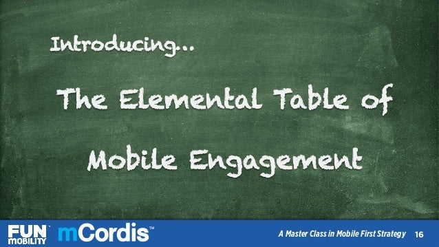 TM A Master Class in Mobile First Strategy Introducing… The Elemental Table of Mobile Engagement 1717 TM A Master Class in...