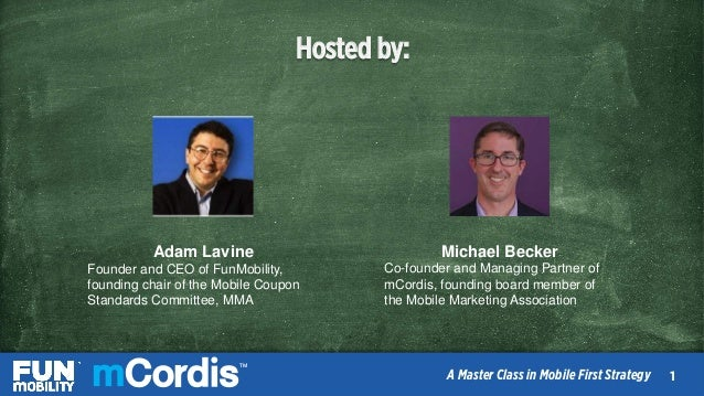TM A Master Class in Mobile First Strategy Hosted by: Adam Lavine Founder and CEO of FunMobility, founding chair of the Mo...