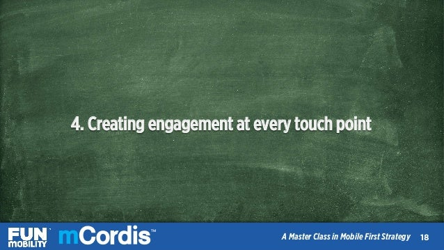 TM A Master Class in Mobile First Strategy 4. Creating engagement at every touch point 2020 TM A Master Class in Mobile Fi...