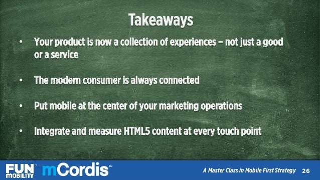 TM A Master Class in Mobile First Strategy Takeaways • Your product is now a collection of experiences – not just a good ...
