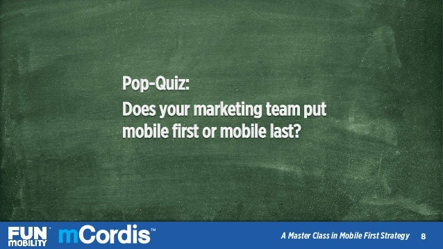 TM A Master Class in Mobile First Strategy Pop-Quiz: Does your marketing team put mobile first or mobile last? 99 TM A Mast...