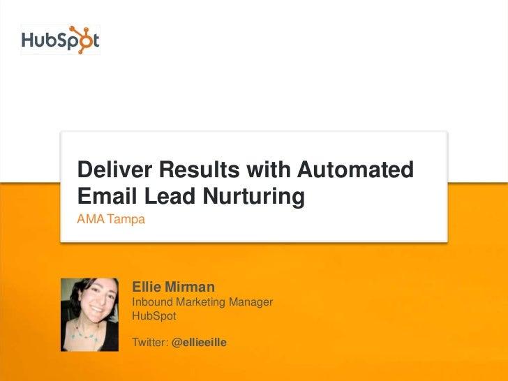 Deliver Results with AutomatedEmail Lead NurturingAMA Tampa       Ellie Mirman       Inbound Marketing Manager       HubSp...