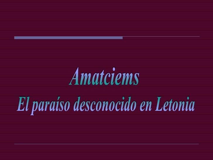 Amatciems se encuentra a 80 km   de Riga, la capital de Letonia, y  a 12 km de Cēsis que tiene unos    20.000 habitantes, ...