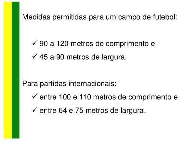Medidas permitidas para um campo de futebol:  90 a 120 metros de comprimento e  45 a 90 metros de largura. Para partidas...