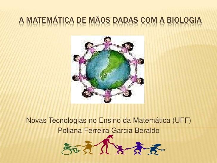 A Matemática de mãos dadas com a Biologia<br />Novas Tecnologias no Ensino da Matemática (UFF)<br />Poliana Ferreira Garci...