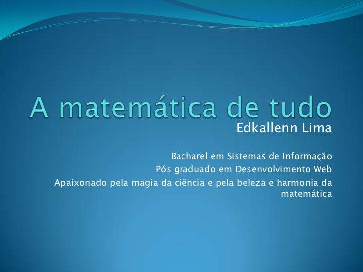 A matemática de tudo<br />Edkallenn Lima<br />Bacharel em Sistemas de Informação<br />Pós graduado em Desenvolvimento Web<...
