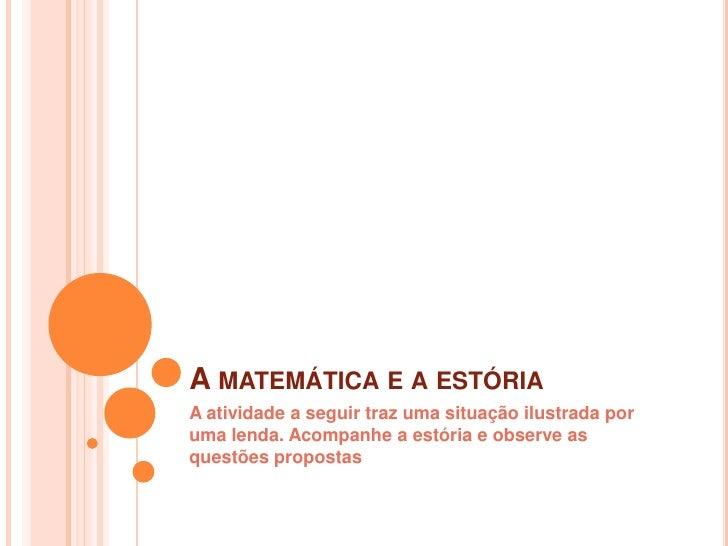 A matemática e a estória<br />A atividade a seguir traz uma situação ilustrada por uma lenda. Acompanhe a estória e observ...