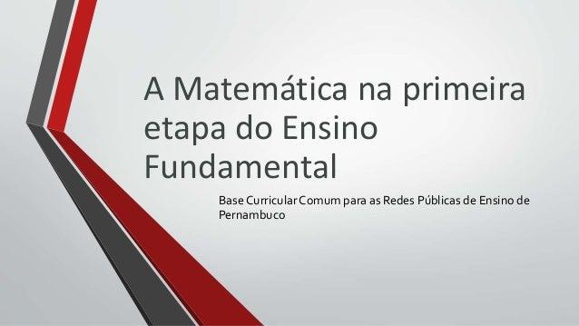A Matemática na primeira etapa do Ensino Fundamental Base CurricularComum para as Redes Públicas de Ensino de Pernambuco