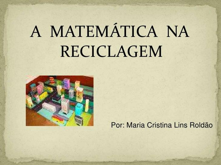 A  MATEMÁTICA  NA<br />          RECICLAGEM<br />Por: Maria Cristina Lins Roldão<br />