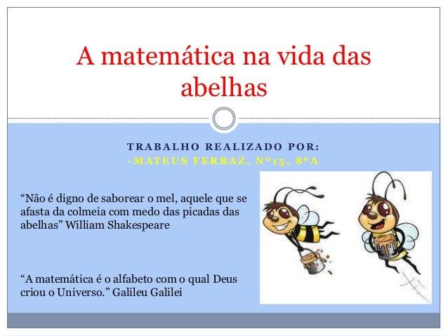 """A matemática na vida das abelhas TRABALHO REALIZADO POR: -MATEUS FERRAZ, Nº15, 8ºA  """"Não é digno de saborear o mel, aquele..."""