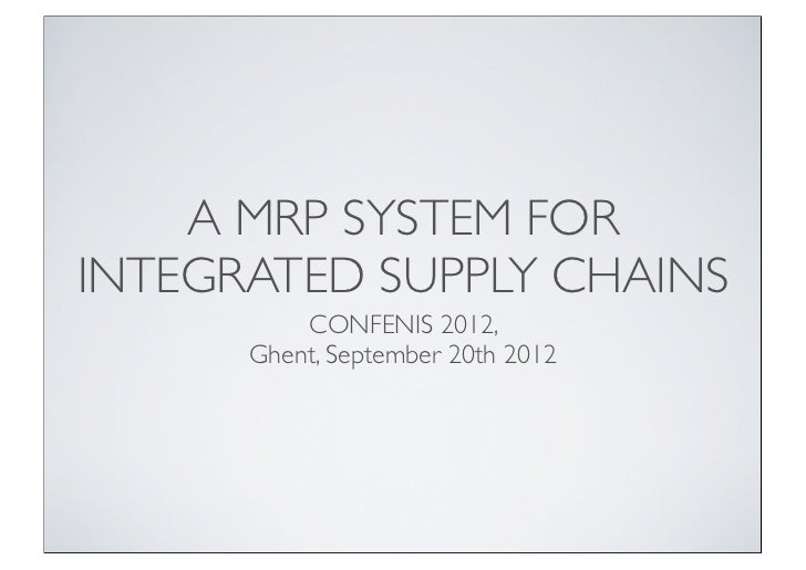 A MRP SYSTEM FORINTEGRATED SUPPLY CHAINS          CONFENIS 2012,      Ghent, September 20th 2012