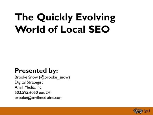 The Quickly Evolving World of Local SEO  Presented by: Brooke Snow (@brooke_snow) Digital Strategist Anvil Media, Inc. 503...