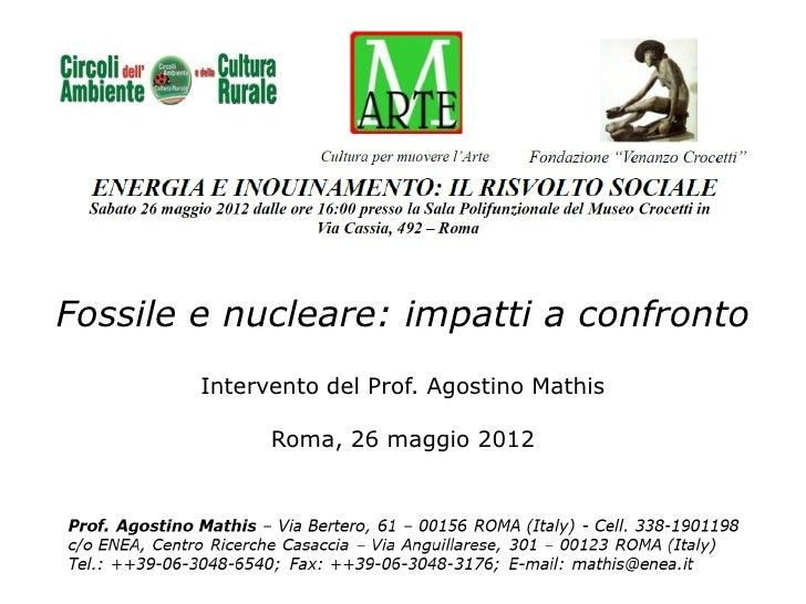 Fossile e nucleare: impatti a confronto        Intervento del Prof. Agostino Mathis              Roma, 26 maggio 2012