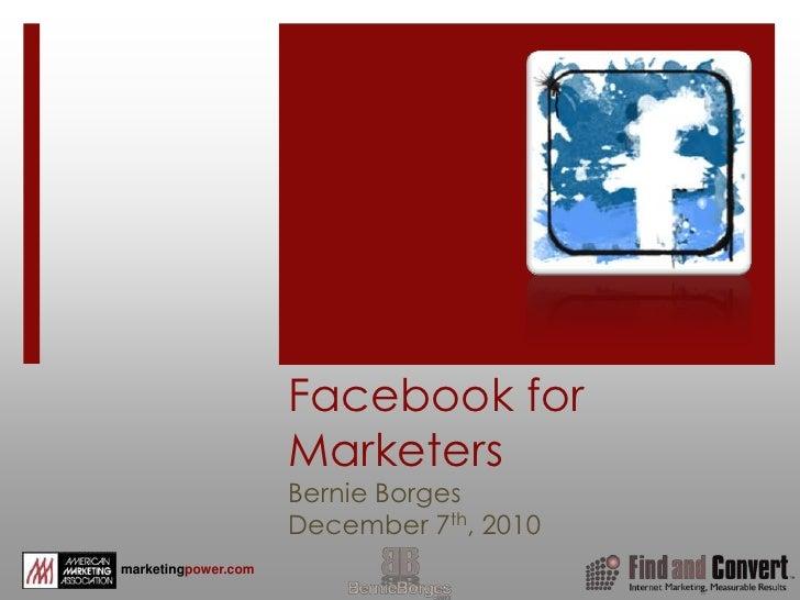 Facebook for MarketersBernie BorgesDecember 7th, 2010<br />