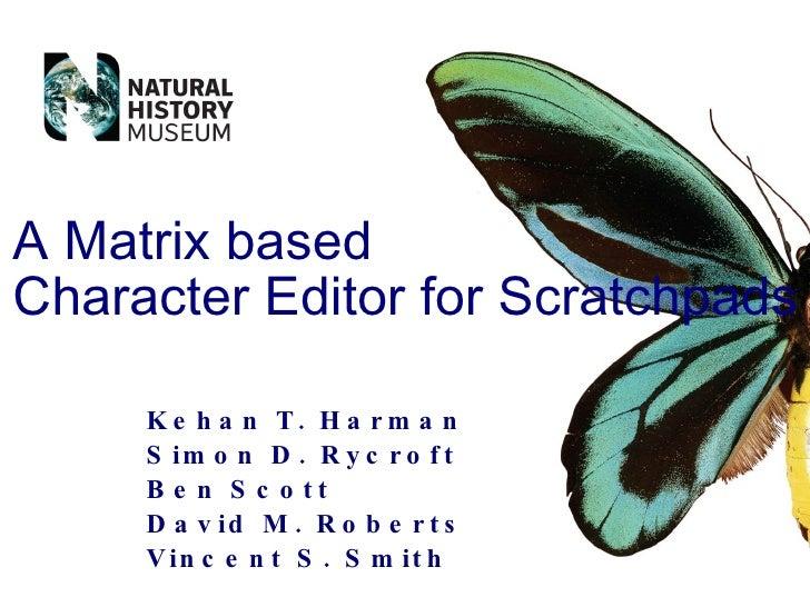 Kehan T. Harman Simon D. Rycroft Ben Scott David M. Roberts Vincent S. Smith A Matrix based Character Editor for Scratchpads