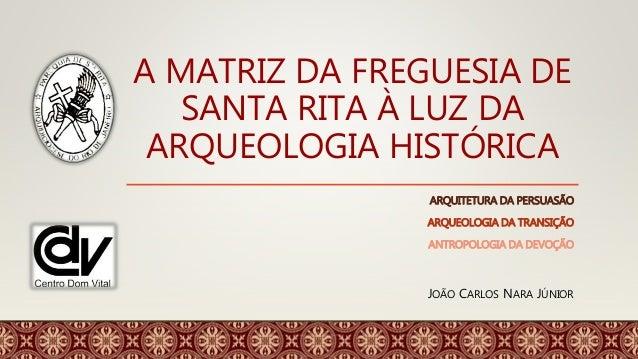 A MATRIZ DA FREGUESIA DE SANTA RITA À LUZ DA ARQUEOLOGIA HISTÓRICA ARQUITETURA DA PERSUASÃO ARQUEOLOGIA DA TRANSIÇÃO ANTRO...