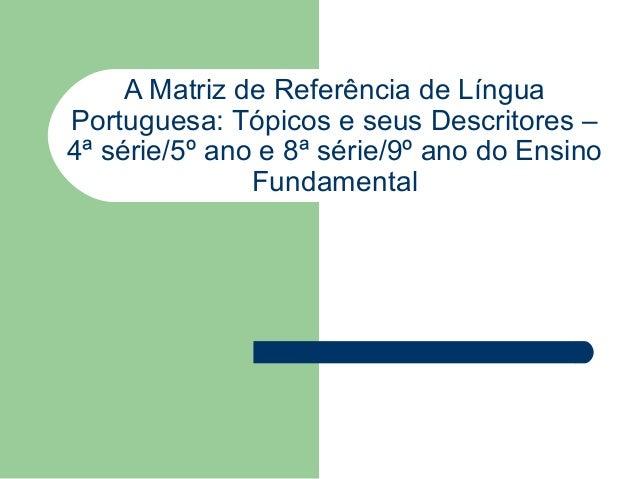 A Matriz de Referência de LínguaPortuguesa: Tópicos e seus Descritores –4ª série/5º ano e 8ª série/9º ano do Ensino       ...