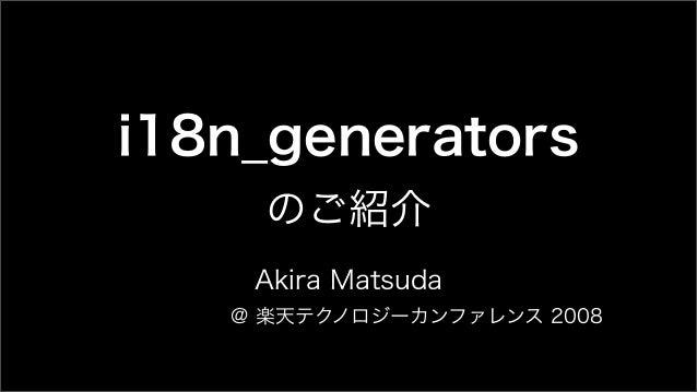 i18n_generators のご紹介 Akira Matsuda @ 楽天テクノロジーカンファレンス 2008
