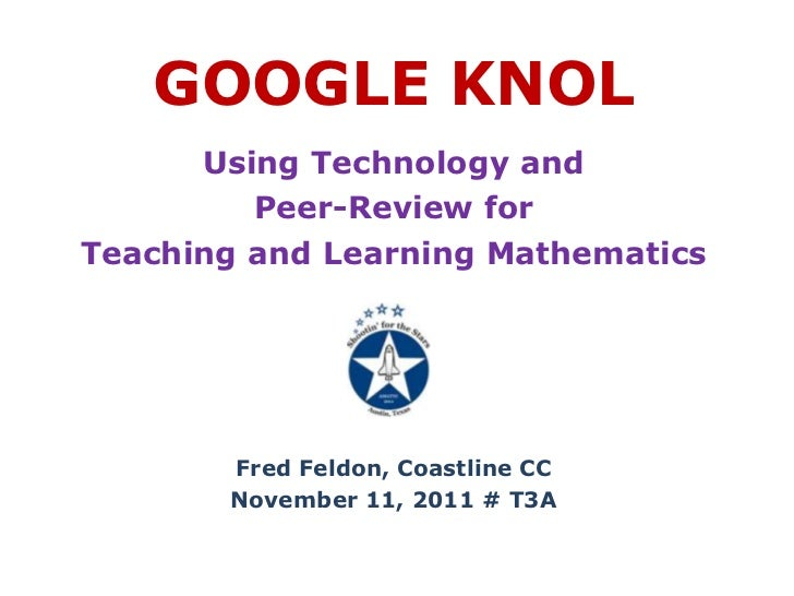 GOOGLE KNOL      Using Technology and         Peer-Review forTeaching and Learning Mathematics       Fred Feldon, Coastlin...