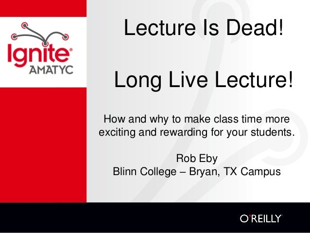 Lecture Is Dead! Long Live Lecture! How and why to make class time more exciting and rewarding for your students. Rob Eby ...