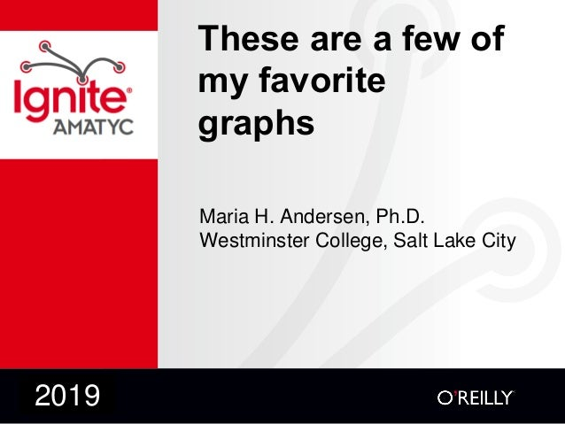 These are a few of my favorite graphs Maria H. Andersen, Ph.D. Westminster College, Salt Lake City 2019