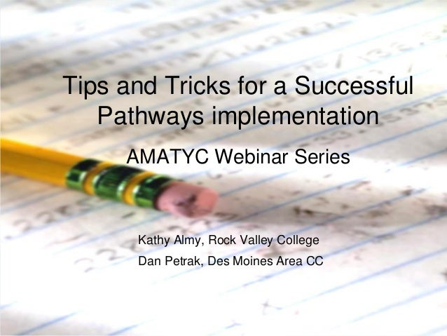 Tips and Tricks for a Successful Pathways implementation AMATYC Webinar Series  Kathy Almy, Rock Valley College Dan Petrak...
