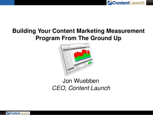 Building Your Content Marketing Measurement Program From The Ground Up  Jon Wuebben CEO, Content Launch