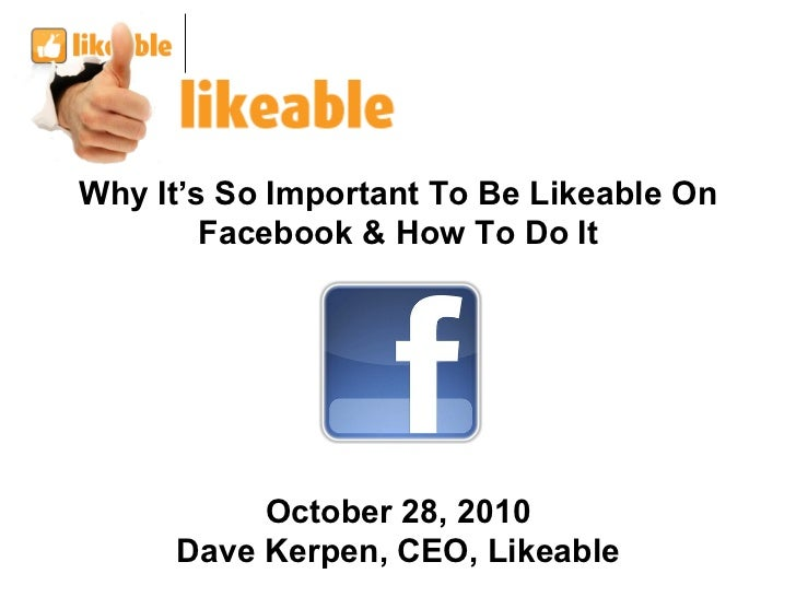 Why It's So Important To Be Likeable On Facebook & How To Do It October 28, 2010 Dave Kerpen, CEO, Likeable