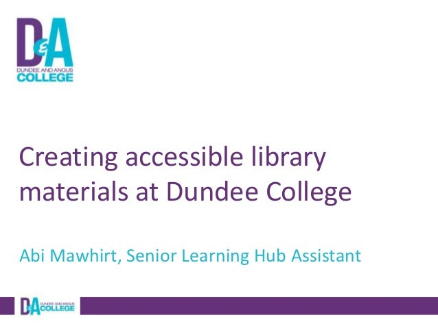 Creating accessible library materials at Dundee College Abi Mawhirt, Senior Learning Hub Assistant