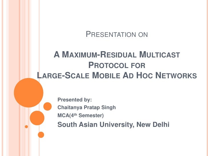 PRESENTATION ON   A MAXIMUM-RESIDUAL MULTICAST           PROTOCOL FORLARGE-SCALE MOBILE AD HOC NETWORKS    Presented by:  ...