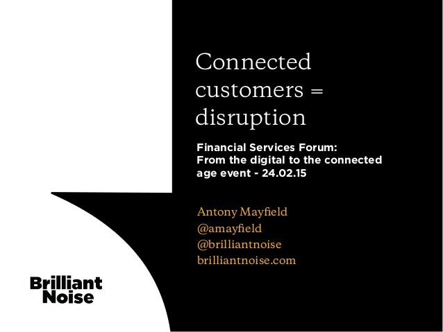 Antony Mayfield @amayfield @brilliantnoise brilliantnoise.com Connected customers = disruption Financial Services Forum: Fro...