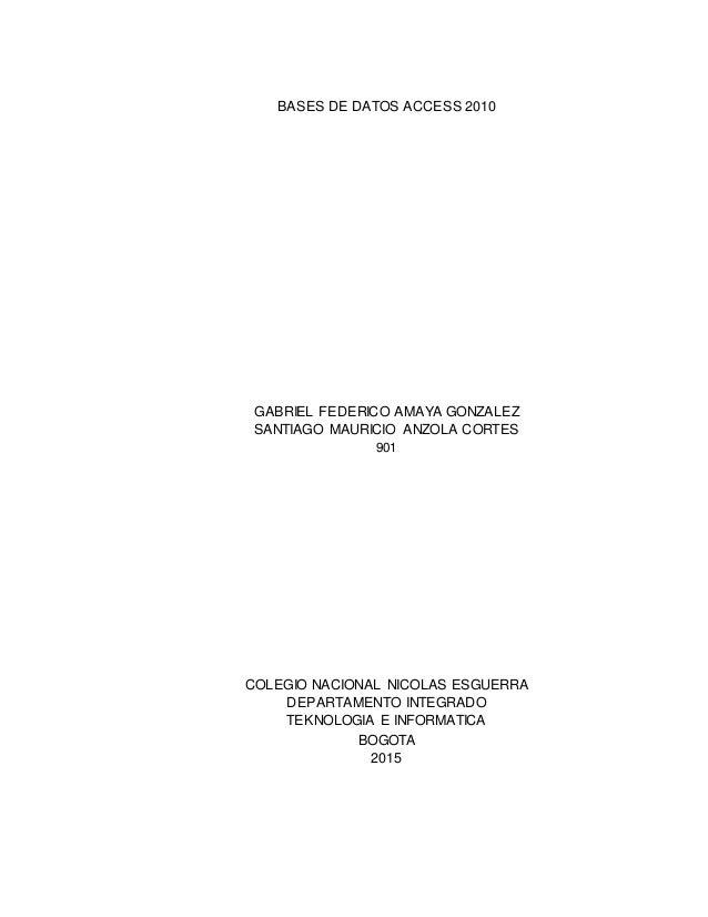 BASES DE DATOS ACCESS 2010 GABRIEL FEDERICO AMAYA GONZALEZ SANTIAGO MAURICIO ANZOLA CORTES 901 COLEGIO NACIONAL NICOLAS ES...