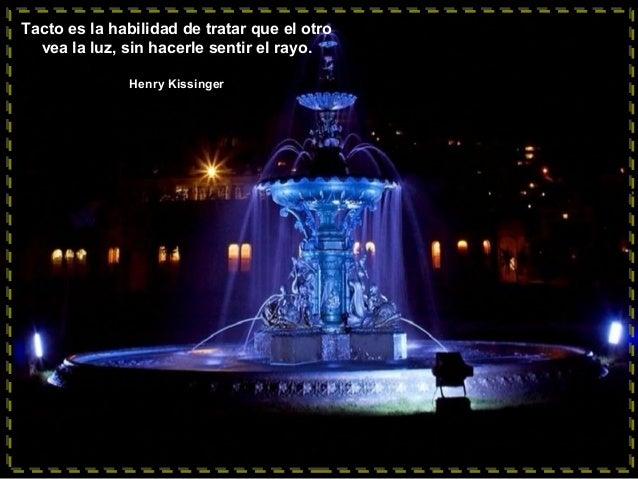 Tacto es la habilidad de tratar que el otro vea la luz, sin hacerle sentir el rayo. Henry Kissinger