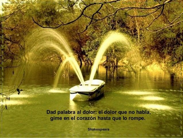 Dad palabra al dolor: el dolor que no habla, gime en el corazón hasta que lo rompe. Shakespeare