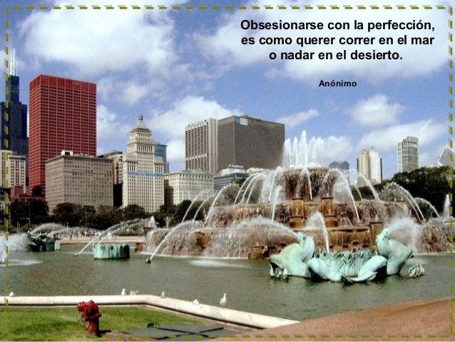 Obsesionarse con la perfección, es como querer correr en el mar o nadar en el desierto. Anónimo