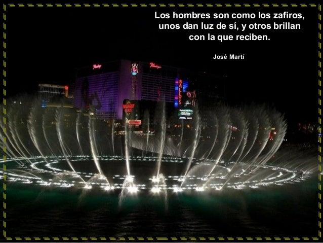 Los hombres son como los zafiros, unos dan luz de sí, y otros brillan con la que reciben. José Martí