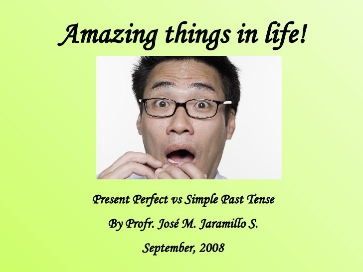 Amazing things in life! Present Perfect vs Simple Past Tense By Profr. José M. Jaramillo S. September, 2008