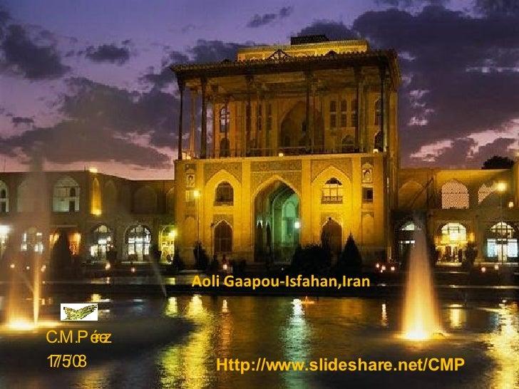 Aoli Gaapou-Isfahan,Iran C.M.Pérez 17/5/08 Http://www.slideshare.net/CMP