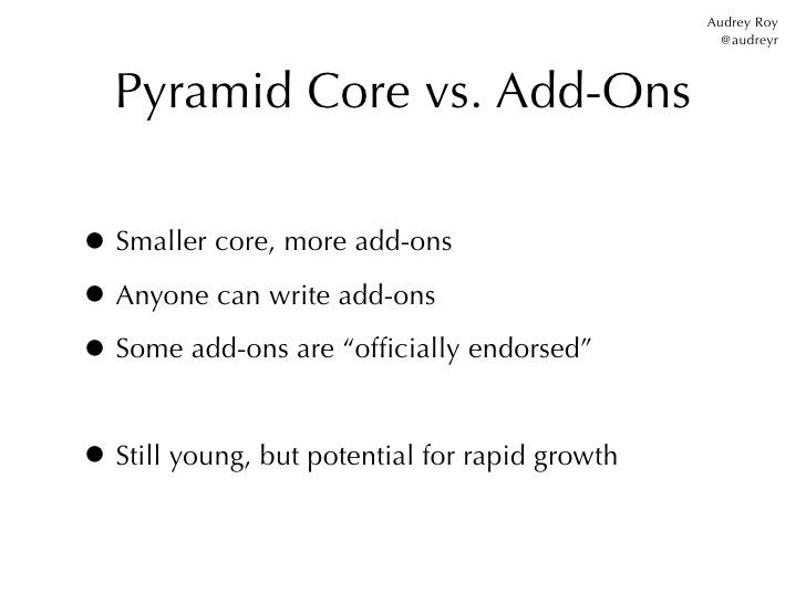 Audrey Roy                                                  @audreyr  Pyramid Core vs. Add-Ons• Smaller core, more add-ons...