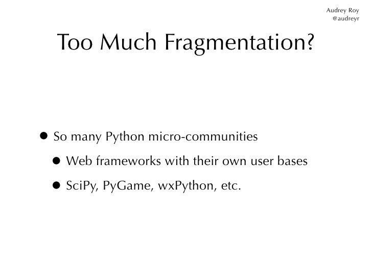Audrey Roy                                                @audreyr   Too Much Fragmentation?• So many Python micro-communi...