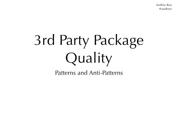 Audrey Roy                                  @audreyr3rd Party Package     Quality   Patterns and Anti-Patterns