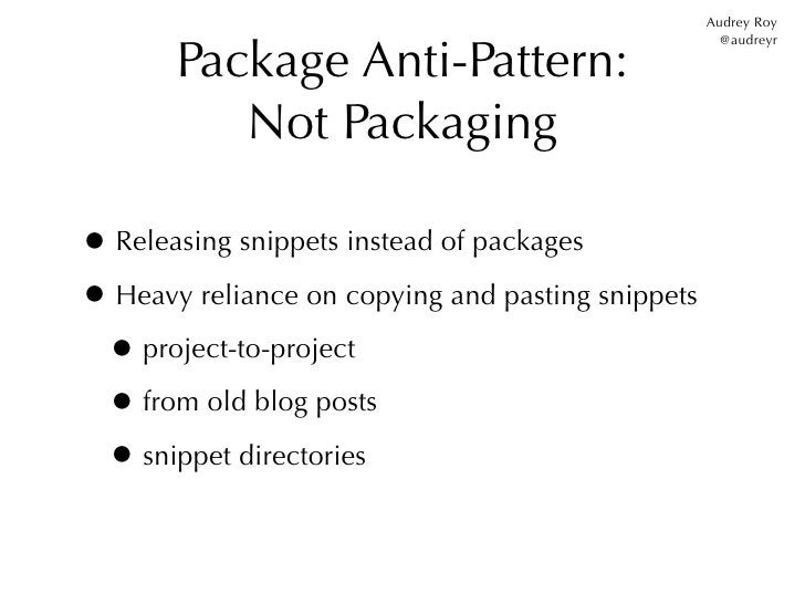 Audrey Roy       Package Anti-Pattern:                                                     @audreyr          Not Packaging...
